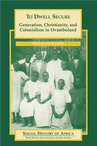 To Dwell Secure: Generation, Christianity and Colonialism in Ovamboland