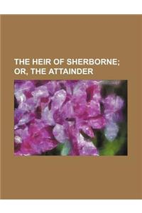 The Heir of Sherborne; Or, the Attainder