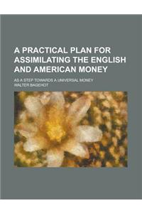 A Practical Plan for Assimilating the English and American Money; As a Step Towards a Universal Money