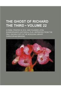 The Ghost of Richard the Third (Volume 22); A Poem, Printed in 1614, and Founded Upon Shakespeare's Historical Play. Reprinted from the Only Known Cop
