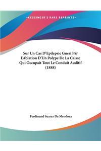 Sur Un Cas D'Epilepsie Gueri Par L'Ablation D'Un Polype De La Caisse Qui Occupait Tout Le Conduit Auditif (1888)