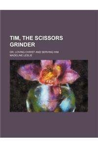 Tim, the Scissors Grinder; Or, Loving Christ and Serving Him