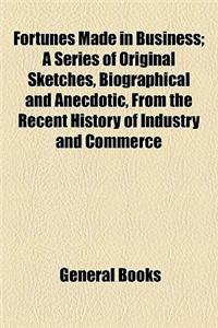 Fortunes Made in Business; A Series of Original Sketches, Biographical and Anecdotic, from the Recent History of Industry and Commerce