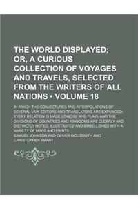 The World Displayed (Volume 18); Or, a Curious Collection of Voyages and Travels, Selected from the Writers of All Nations. in Which the Conjectures a