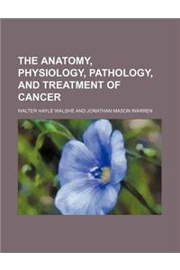The Anatomy, Physiology, Pathology, and Treatment of Cancer
