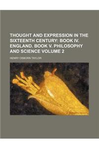 Thought and Expression in the Sixteenth Century; Book IV. England. Book V. Philosophy and Science Volume 2