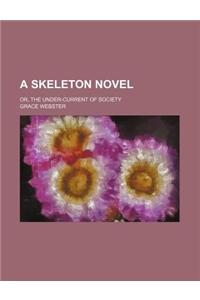 A Skeleton Novel; Or, the Under-Current of Society