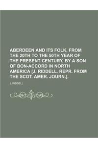 Aberdeen and Its Folk, from the 20th to the 50th Year of the Present Century, by a Son of Bon-Accord in North America [J. Riddell. Repr. from the Scot