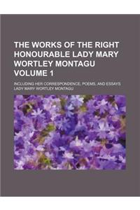 The Works of the Right Honourable Lady Mary Wortley Montagu Volume 1; Including Her Correspondence, Poems, and Essays