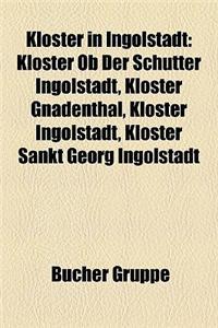 Kloster in Ingolstadt: Kloster OB Der Schutter Ingolstadt, Kloster Gnadenthal, Kloster Ingolstadt, Kloster Sankt Georg Ingolstadt