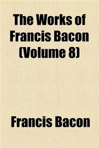 The Works of Francis Bacon (Volume 8); Translations of the Philosophical Works