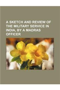 A Sketch and Review of the Military Service in India, by a Madras Officer