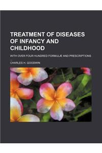 Treatment of Diseases of Infancy and Childhood; With Over Four Hundred Formulae and Prescriptions