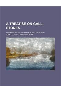 A Treatise on Gall-Stones; Their Chemistry, Pathology, and Treatment