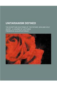 Unitarianism Defined; The Scripture Doctrine of the Father, Son and Holy Ghost a Course of Lectures