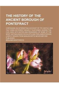 The History of the Ancient Borough of Pontefract; Containing an Interesting Account of Its Castle, and the Three Different Sieges It Sustained, During