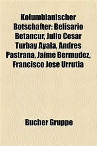 Kolumbianischer Botschafter Kolumbianischer Botschafter: Belisario Betancur, Julio C Sar Turbay Ayala, Andr S Pastranbelisario Betancur, Julio C Sar T