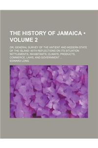 The History of Jamaica (Volume 2); Or, General Survey of the Antient and Modern State of the Island with Reflections on Its Situation Settlements, Inh
