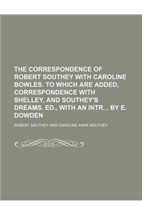 The Correspondence of Robert Southey with Caroline Bowles. to Which Are Added, Correspondence with Shelley, and Southey's Dreams. Ed., with an Intr.,