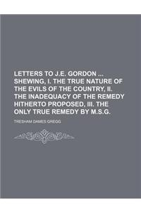 Letters to J.E. Gordon Shewing, I. the True Nature of the Evils of the Country, II. the Inadequacy of the Remedy Hitherto Proposed, III. the Only True