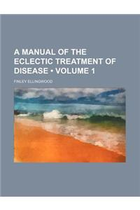 A Manual of the Eclectic Treatment of Disease (Volume 1)