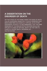 A   Dissertation on the Disorder of Death; Or That State of the Frame Under the Signs of Death Called Suspended Animation to Which Remedies Have Been