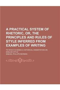 A   Practical System of Rhetoric, Or, the Principles and Rules of Style Inferred from Examples of Writing; To Which Is Added a Historical Dissertation