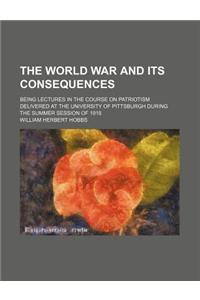 The World War and Its Consequences; Being Lectures in the Course on Patriotism Delivered at the University of Pittsburgh During the Summer Session of