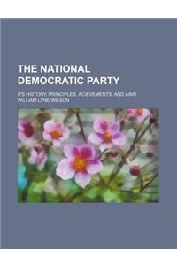 The National Democratic Party; Its History, Principles, Acievements, and Aims