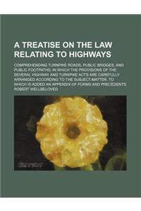 A   Treatise on the Law Relating to Highways; Comprehending Turnpike Roads, Public Bridges, and Public Footpaths in Which the Provisions of the Severa