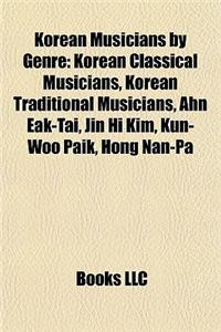 Korean Musicians by Genre: Korean Classical Musicians, Korean Traditional Musicians, Ahn Eak-Tai, Jin Hi Kim, Kun-Woo Paik, Hong Nan-Pa
