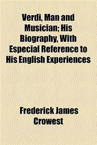 Verdi, Man and Musician; His Biography, with Especial Reference to His English Experiences