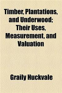 Timber, Plantations, and Underwood; Their Uses, Measurement, and Valuation