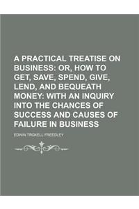 A   Practical Treatise on Business; Or, How to Get, Save, Spend, Give, Lend, and Bequeath Money with an Inquiry Into the Chances of Success and Causes
