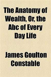 The Anatomy of Wealth, Or, the ABC of Every Day Life