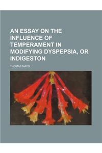 An Essay on the Influence of Temperament in Modifying Dyspepsia, or Indigeston