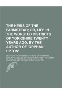 The Heirs of the Farmstead; Or, Life in the Worsted Districts of Yorkshire Twenty Years Ago, by the Author of 'Orphan Upton' Or, Life in the Worsted D