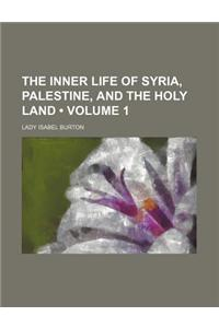 The Inner Life of Syria, Palestine, and the Holy Land (Volume 1)