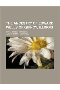 The Ancestry of Edward Wells of Quincy, Illinois; With a Sketch of His Life