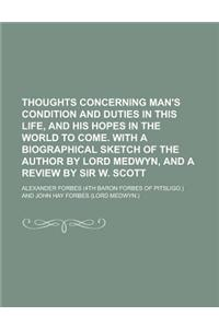 Thoughts Concerning Man's Condition and Duties in This Life, and His Hopes in the World to Come. with a Biographical Sketch of the Author by Lord Medw