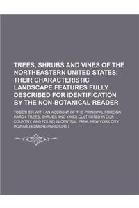 Trees, Shrubs and Vines of the Northeastern United States; Their Characteristic Landscape Features Fully Described for Identification by the Non-Botan