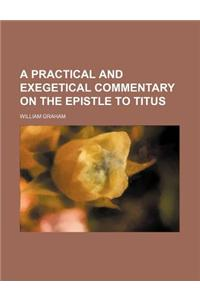 A Practical and Exegetical Commentary on the Epistle to Titus