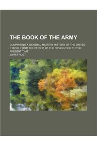 The Book of the Army; Comprising a General Military History of the United States, from the Period of the Revolution to the Present Time