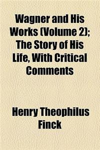 Wagner and His Works (Volume 2); The Story of His Life, with Critical Comments