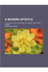 A Modern Apostle; The Elixir of Life the Story of Clarice and Other Poems