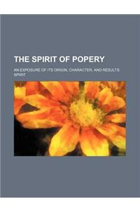 The Spirit of Popery; An Exposure of Its Origin, Character, and Results
