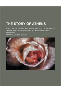 The Story of Athens; A Record of the Life and Art of the City of the Violet Crown Read in Its Ruins and in the Lives of Great Athenians