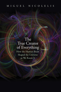The The True Creator of Everything True Creator of Everything: How the Human Brain Shaped the Universe as We Know It