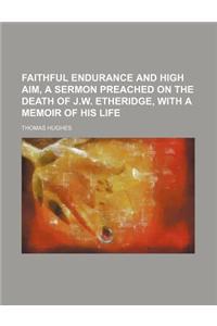 Faithful Endurance and High Aim, a Sermon Preached on the Death of J.W. Etheridge, with a Memoir of His Life