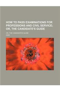 How to Pass Examinations for Professions and Civil Service; Or, the Candidate's Guide. Or, the Candidate's Guide